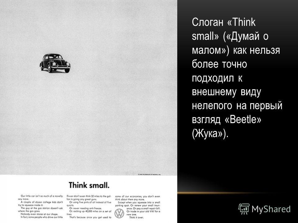 Слоган «Think small» («Думай о малом») как нельзя более точно подходил к внешнему виду нелепого на первый взгляд «Beetle» (Жука»).