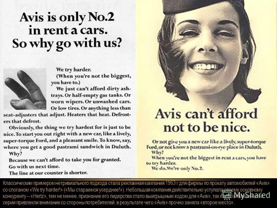 Классическим примером нетривиального подхода стала рекламная кампания 1963 г для фирмы по прокату автомобилей «Avis» со слоганом «We try harder!» («Мы стараемся усерднее!»). Небольшая компания действительно уступала своему основному конкуренту – «Her