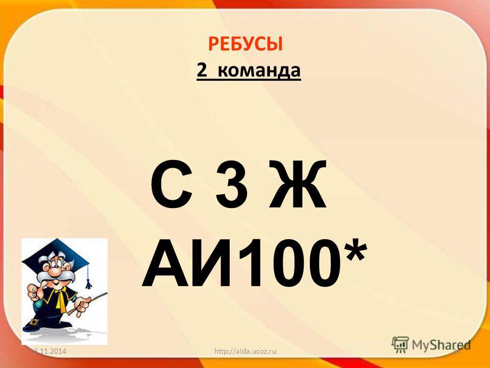 РЕБУСЫ 2 команда 13.11.2014http://aida.ucoz.ru10 С 3 Ж АИ100*