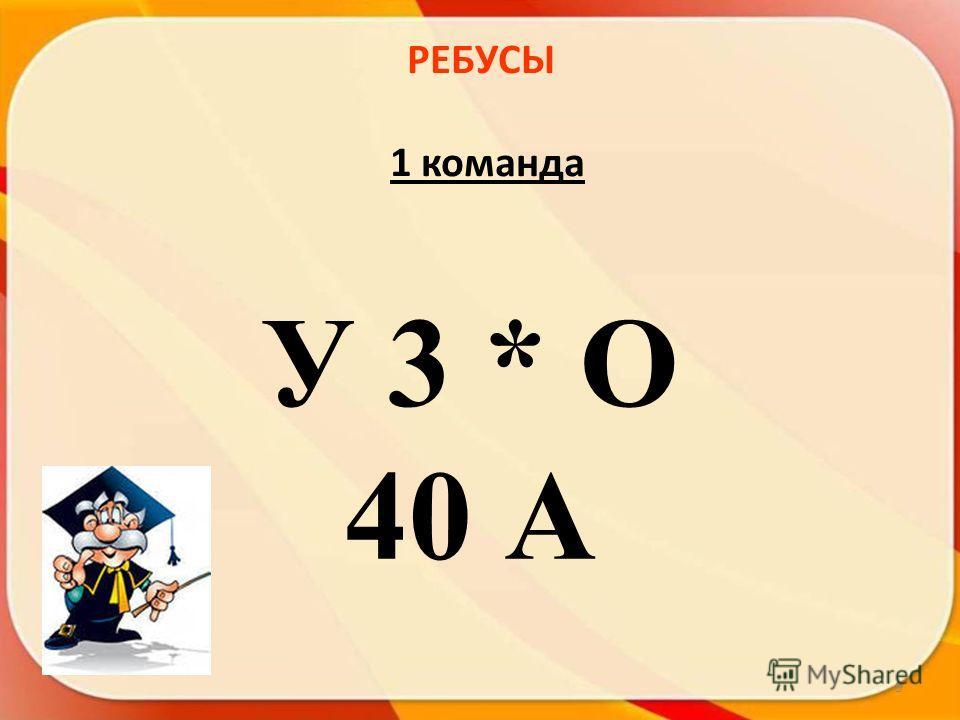 РЕБУСЫ 1 команда 9 У 3 * О 40 А