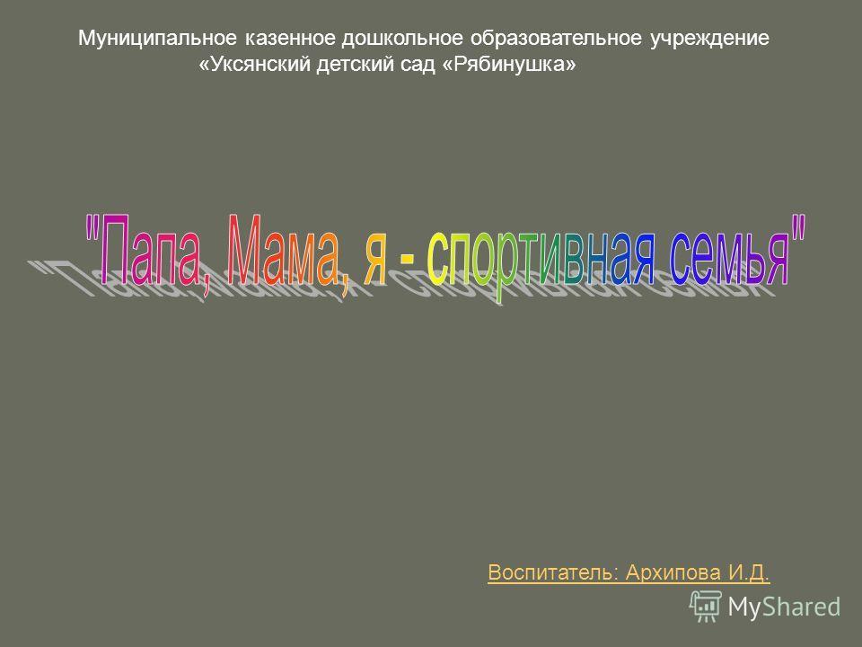 Воспитатель: Архипова И.Д. Муниципальное казенное дошкольное образовательное учреждение «Уксянский детский сад «Рябинушка»