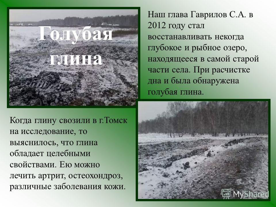 Наш глава Гаврилов С.А. в 2012 году стал восстанавливать некогда глубокое и рыбное озеро, находящееся в самой старой части села. При расчистке дна и была обнаружена голубая глина. Когда глину свозили в г.Томск на исследование, то выяснилось, что глин
