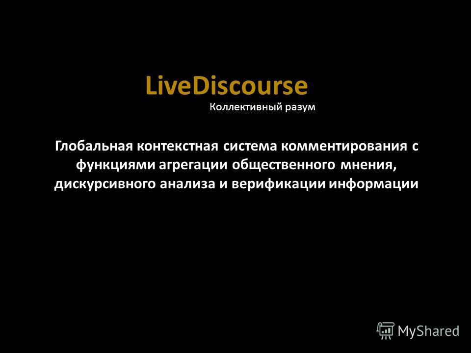 LiveDiscourse Глобальная контекстная система комментирования c функциями агрегации общественного мнения, дискурсивного анализа и верификации информации Коллективный разум