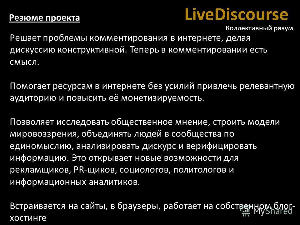 LiveDiscourse Коллективный разум Решает проблемы комментирования в интернете, делая дискуссию конструктивной. Теперь в комментировании есть смысл. Помогает ресурсам в интернете без усилий привлечь релевантную аудиторию и повысить её монетизируемость.
