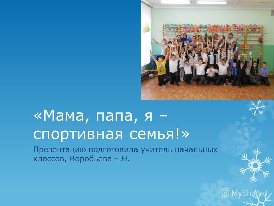 «Мама, папа, я – спортивная семья!» Презентацию подготовила учитель начальных классов, Воробьева Е.Н.