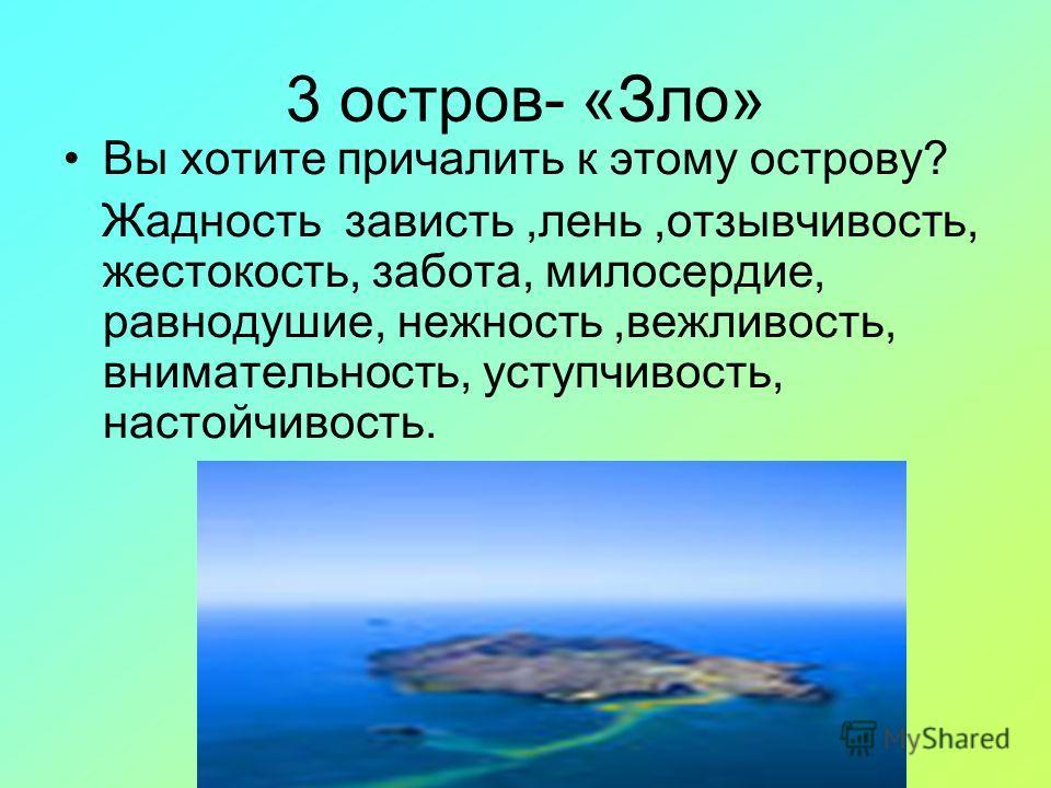 3 остров- «Зло» Вы хотите причалить к этому острову? Жадность зависть,лень,отзывчивость, жестокость, забота, милосердие, равнодушие, нежность,вежливость, внимательность, уступчивость, настойчивость.
