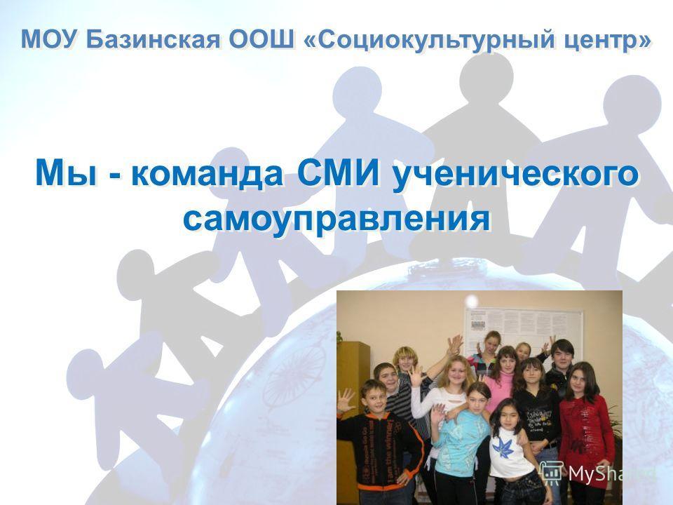 МОУ Базинская ООШ «Социокультурный центр» Мы - команда СМИ ученического самоуправления