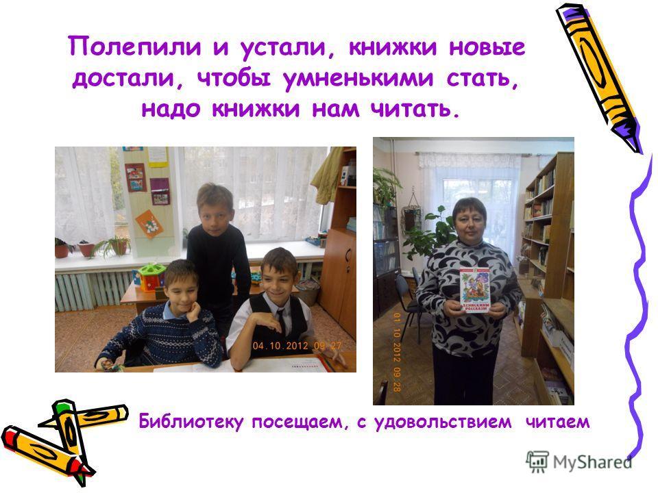 Полепили и устали, книжки новые достали, чтобы умненькими стать, надо книжки нам читать. Библиотеку посещаем, с удовольствием читаем