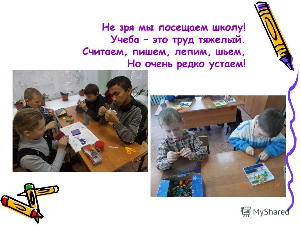 Не зря мы посещаем школу! Учеба – это труд тяжелый. Считаем, пишем, лепим, шьем, Но очень редко устаем!