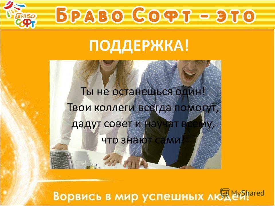ПОДДЕРЖКА! Ты не останешься один! Твои коллеги всегда помогут, дадут совет и научат всему, что знают сами!