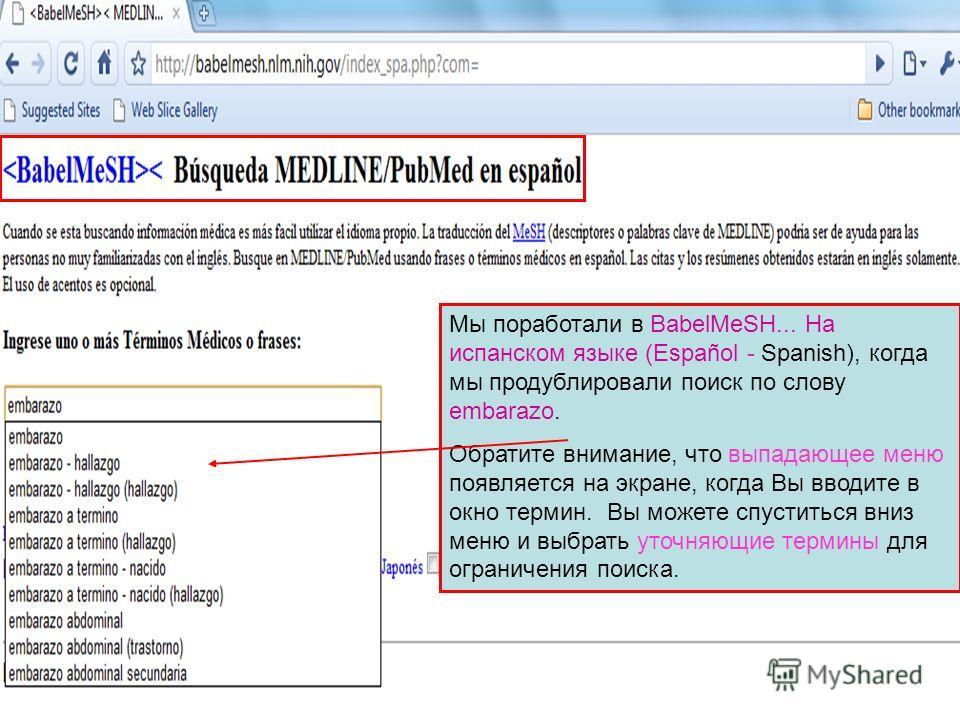 Мы поработали в BabelMeSH... На испанском языке (Español - Spanish), когда мы продублировали поиск по слову embarazo. Обратите внимание, что выпадающее меню появляется на экране, когда Вы вводите в окно термин. Вы можете спуститься вниз меню и выбрат