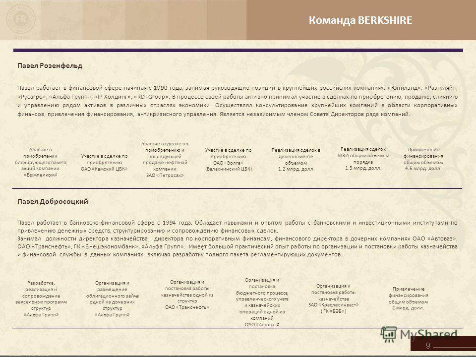 Команда BERKSHIRE 9 Павел Розенфельд Павел работает в финансовой сфере начиная с 1990 года, занимая руководящие позиции в крупнейших российских компаниях: «Юнилэнд», «Разгуляй», «Русагро», «Альфа Групп», «IP Холдинг», «RDI Group». В процессе своей ра