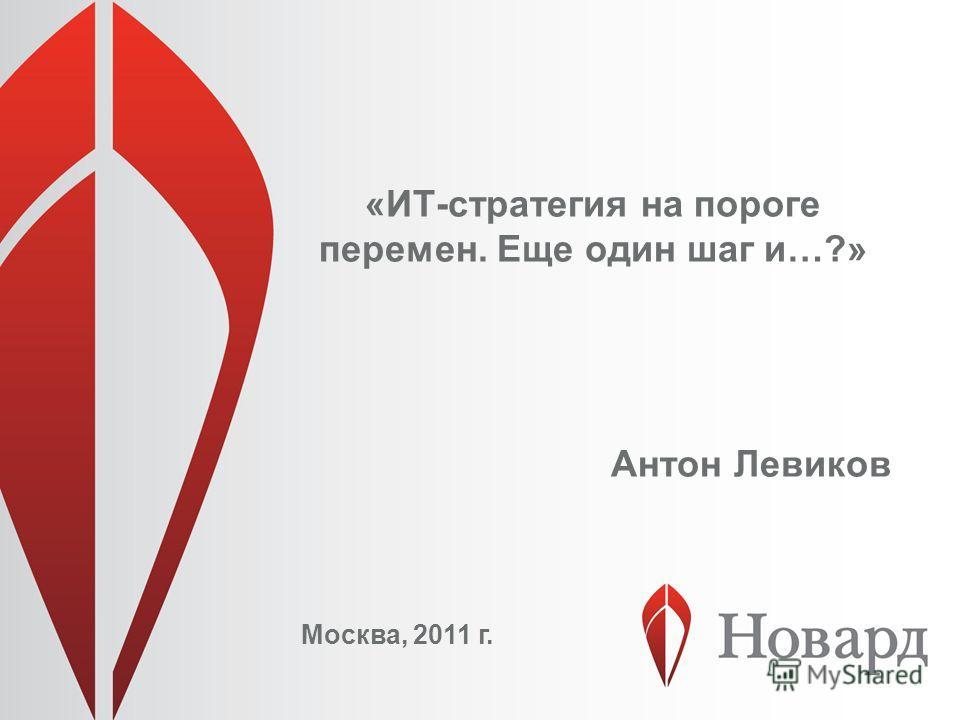 «ИТ-стратегия на пороге перемен. Еще один шаг и…?» Москва, 2011 г. Антон Левиков