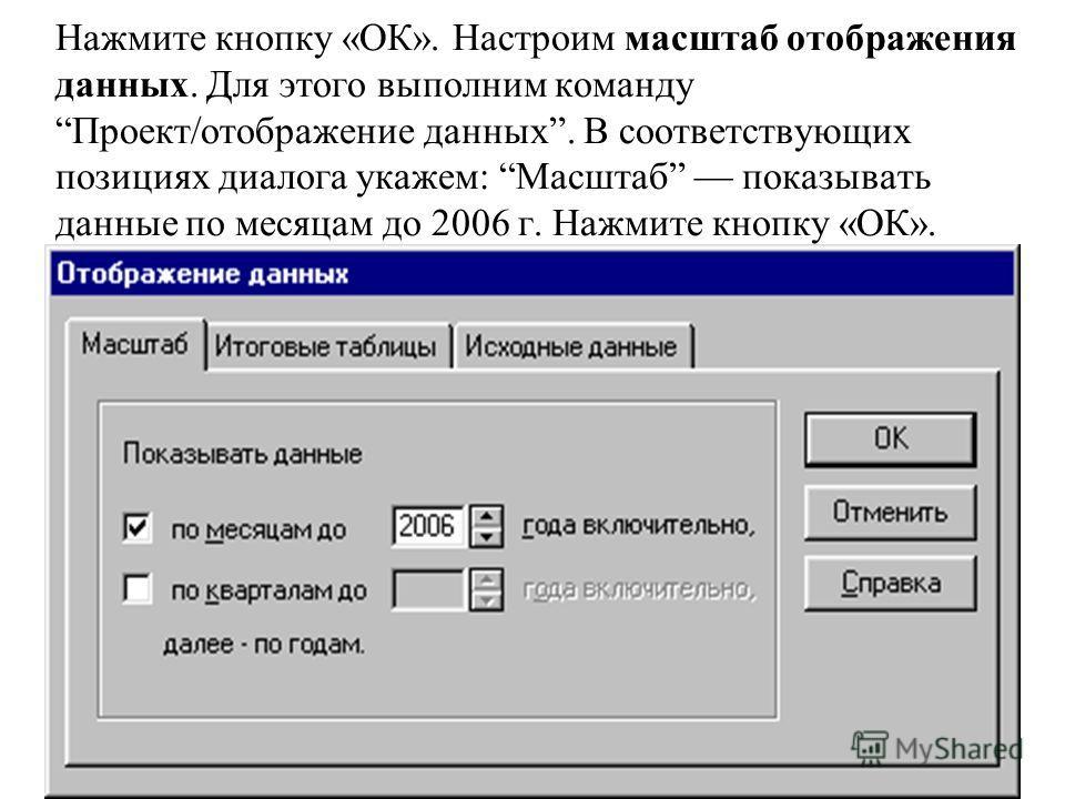 Нажмите кнопку «ОК». Настроим масштаб отображения данных. Для этого выполним команду Проект/отображение данных. В соответствующих позициях диалога укажем: Масштаб показывать данные по месяцам до 2006 г. Нажмите кнопку «ОК».
