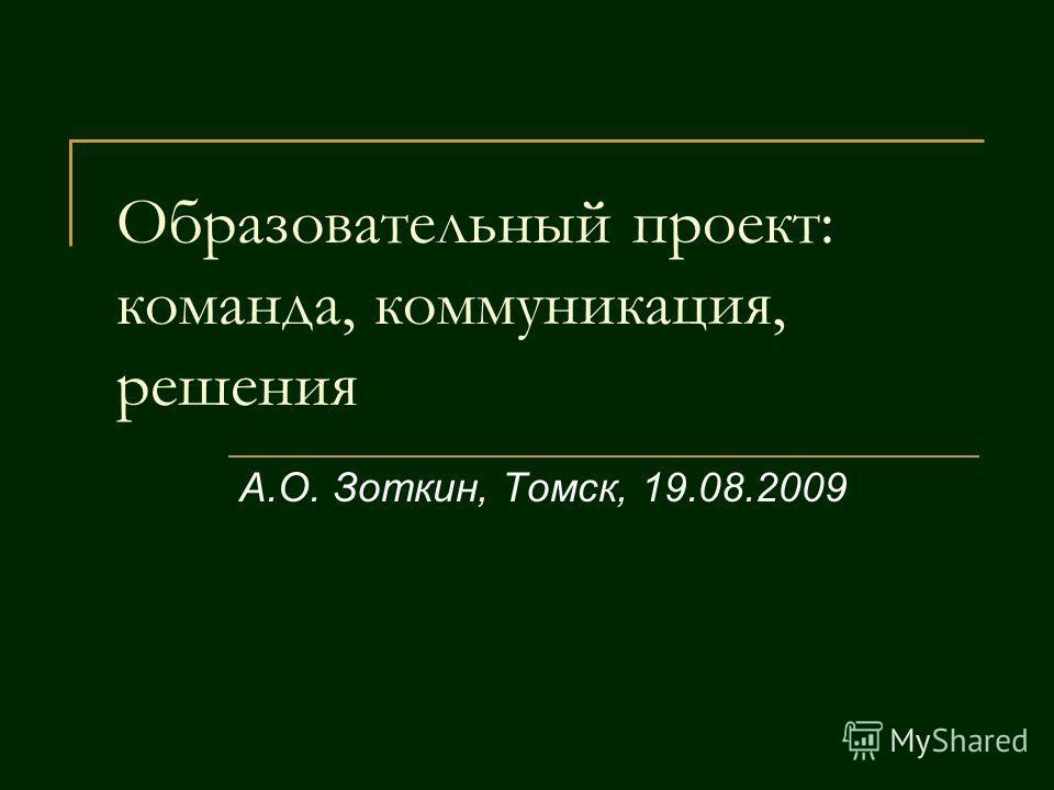 Образовательный проект: команда, коммуникация, решения А.О. Зоткин, Томск, 19.08.2009