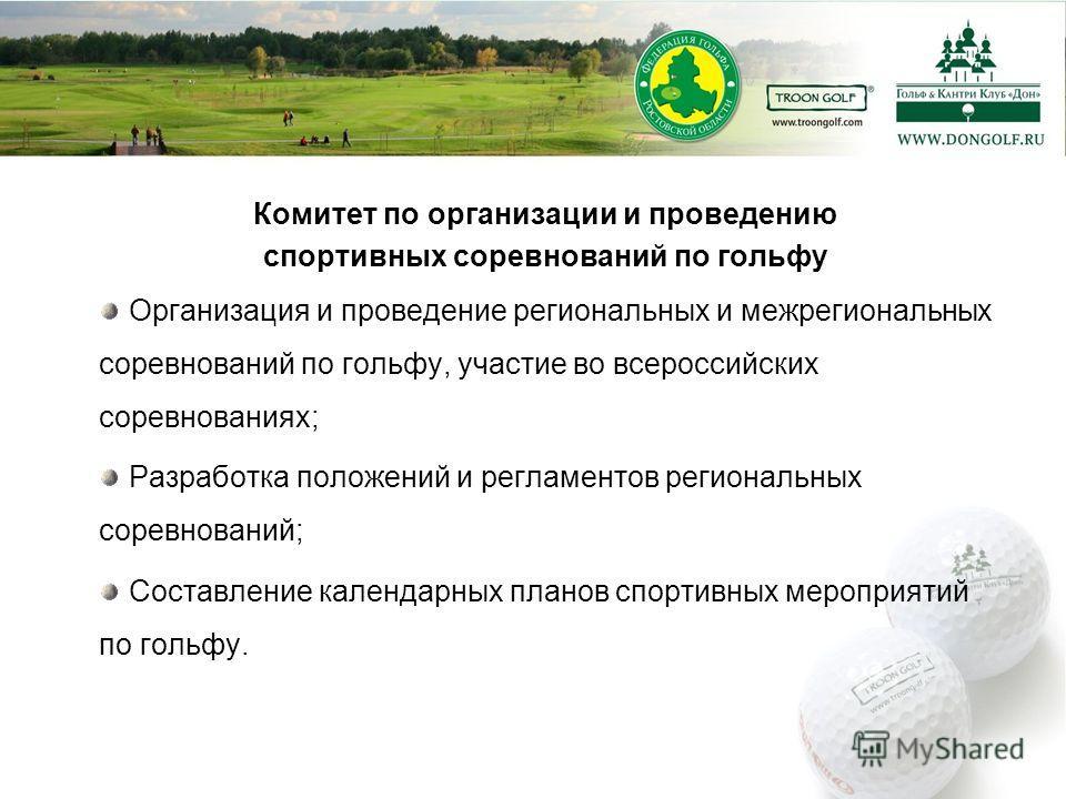 Комитет по организации и проведению спортивных соревнований по гольфу Организация и проведение региональных и межрегиональных соревнований по гольфу, участие во всероссийских соревнованиях; Разработка положений и регламентов региональных соревнований