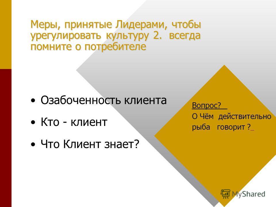 Меры, принятые Лидерами, чтобы урегулировать культуру 2. всегда помните о потребителе Озабоченность клиента Кто - клиент Что Клиент знает? Вопрос? О Чём действительно рыба говорит ?