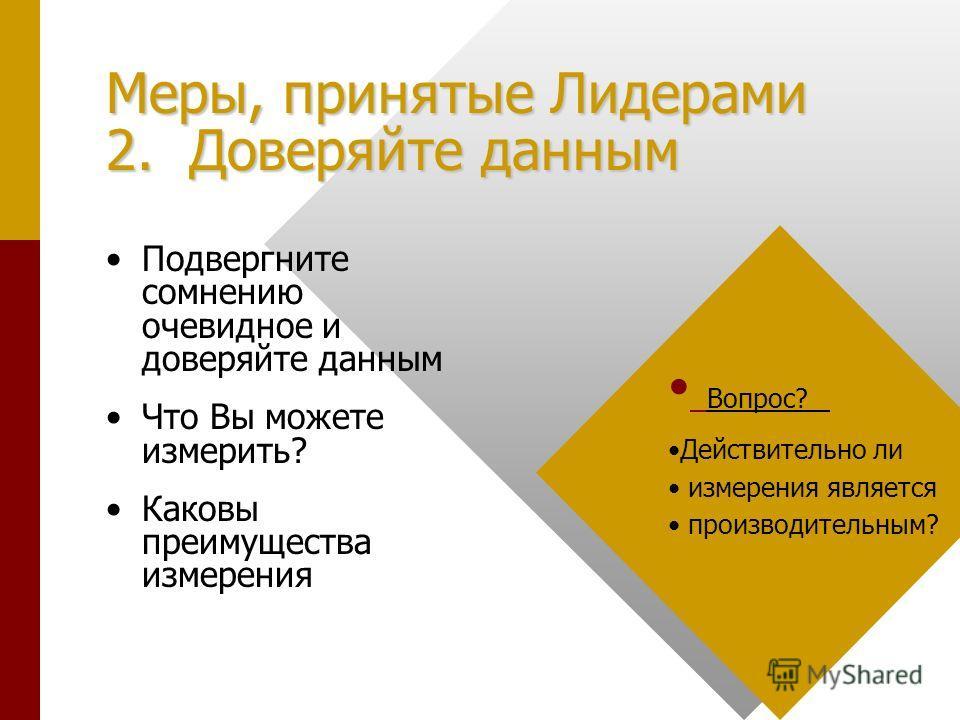 Меры, принятые Лидерами 2. Доверяйте данным Подвергните сомнению очевидное и доверяйте данным Что Вы можете измерить? Каковы преимущества измерения Вопрос? Действительно ли измерения является производительным?