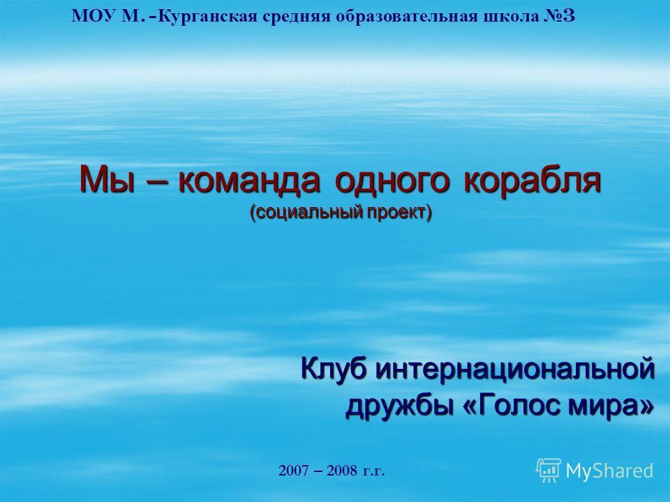 Мы – команда одного корабля (социальный проект) Клуб интернациональной дружбы «Голос мира» 2007 – 2008 г.г. МОУ М.- Курганская средняя образовательная школа 3