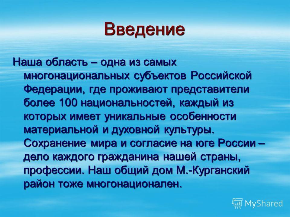 Введение Наша область – одна из самых многонациональных субъектов Российской Федерации, где проживают представители более 100 национальностей, каждый из которых имеет уникальные особенности материальной и духовной культуры. Сохранение мира и согласие
