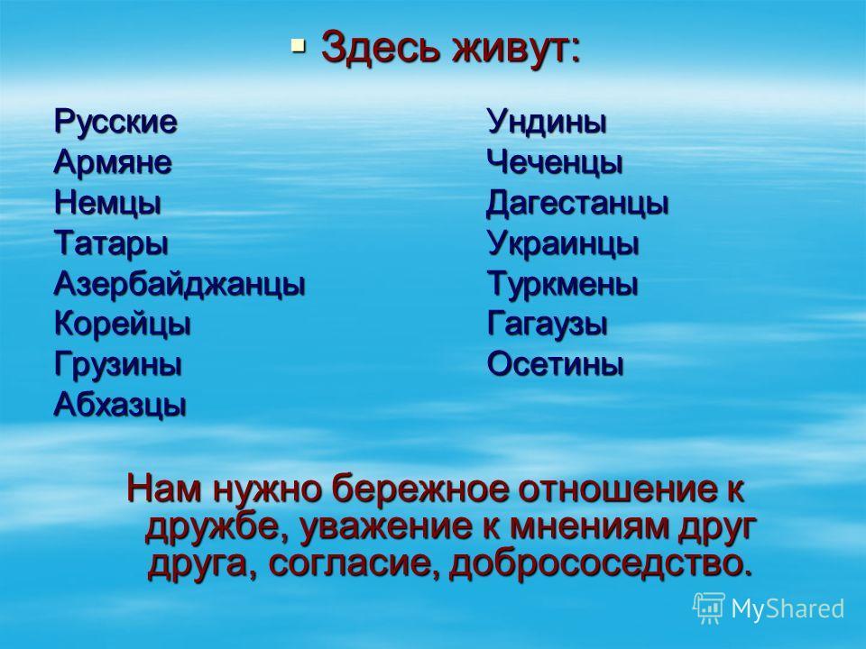 Здесь живут: Здесь живут: Русские Ундины Армяне Чеченцы Немцы Дагестанцы Татары Украинцы Азербайджанцы Туркмены Корейцы Гагаузы Грузины Осетины Абхазцы Нам нужно бережное отношение к дружбе, уважение к мнениям друг друга, согласие, добрососедство.