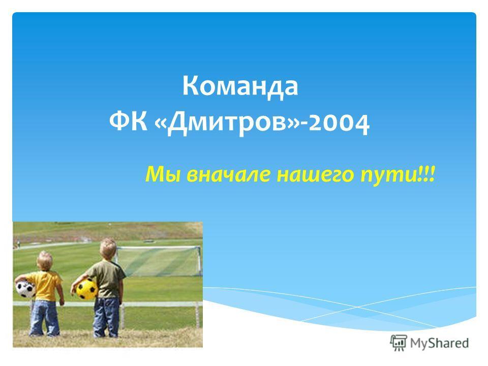 Команда ФК «Дмитров»-2004 Мы вначале нашего пути!!!