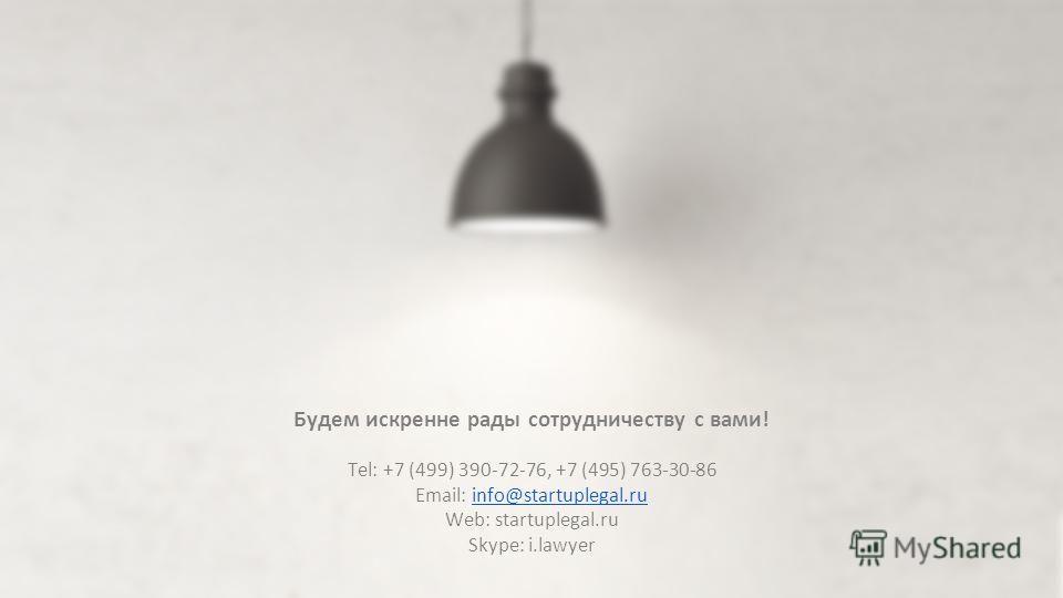 Будем искренне рады сотрудничеству с вами! Tel: +7 (499) 390-72-76, +7 (495) 763-30-86 Email: info@startuplegal.ruinfo@startuplegal.ru Web: startuplegal.ru Skype: i.lawyer