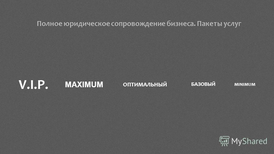 Полное юридическое сопровождение бизнеса. Пакеты услуг ОПТИМАЛЬНЫЙ БАЗОВЫЙ MAXIMUM V.I.P.V.I.P. MINIMUM