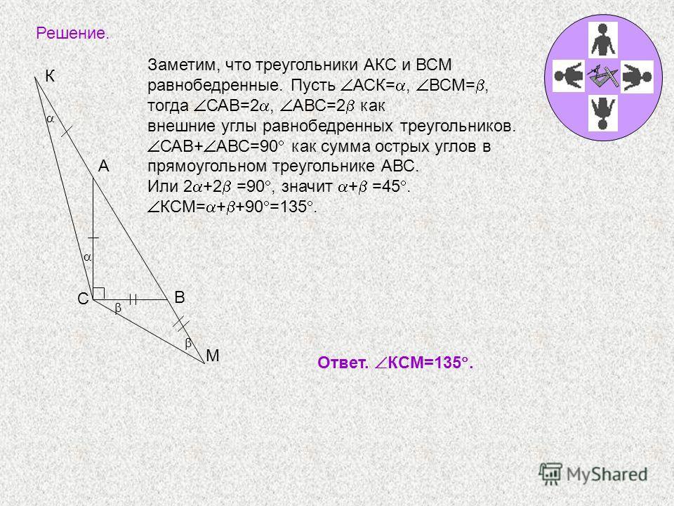 Решение. Заметим, что треугольники АКС и ВСМ равнобедренные. Пусть АСК=, ВСМ=, тогда САВ=2, АВС=2 как внешние углы равнобедренных треугольников. САВ+ АВС=90 как сумма острых углов в прямоугольном треугольнике АВС. Или 2 +2 =90, значит + =45. КСМ= + +