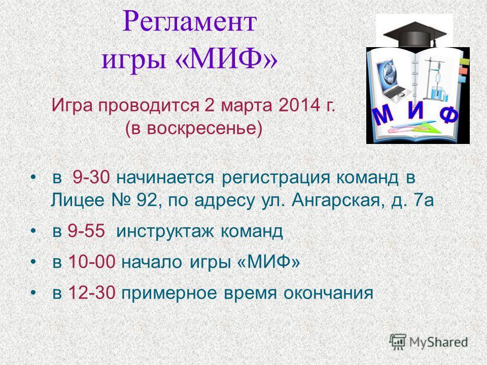 Регламент игры «МИФ» в 9-30 начинается регистрация команд в Лицее 92, по адресу ул. Ангарская, д. 7 а в 9-55 инструктаж команд в 10-00 начало игры «МИФ» в 12-30 примерное время окончания Игра проводится 2 марта 2014 г. (в воскресенье)