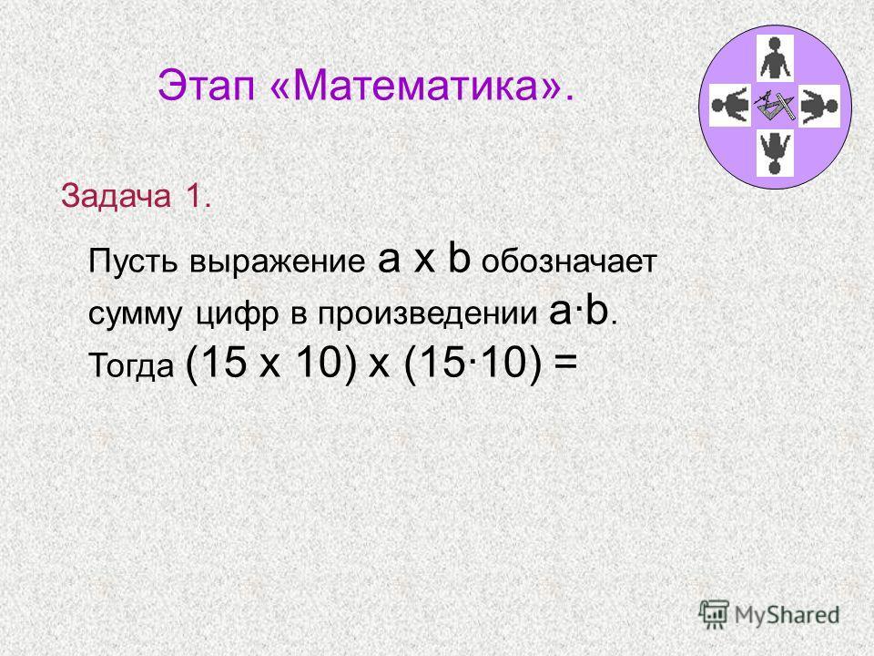 Пусть выражение a x b обозначает сумму цифр в произведении a·b. Тогда (15 x 10) x (15·10) = Этап «Математика». Задача 1.