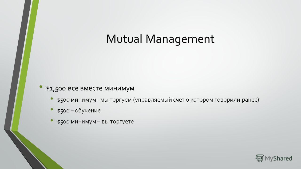 Mutual Management $1,500 все вместе минимум $500 минимум– мы торгуем (управляемый счет о котором говорили ранее) $500 – обучение $500 минимум – вы торгуете