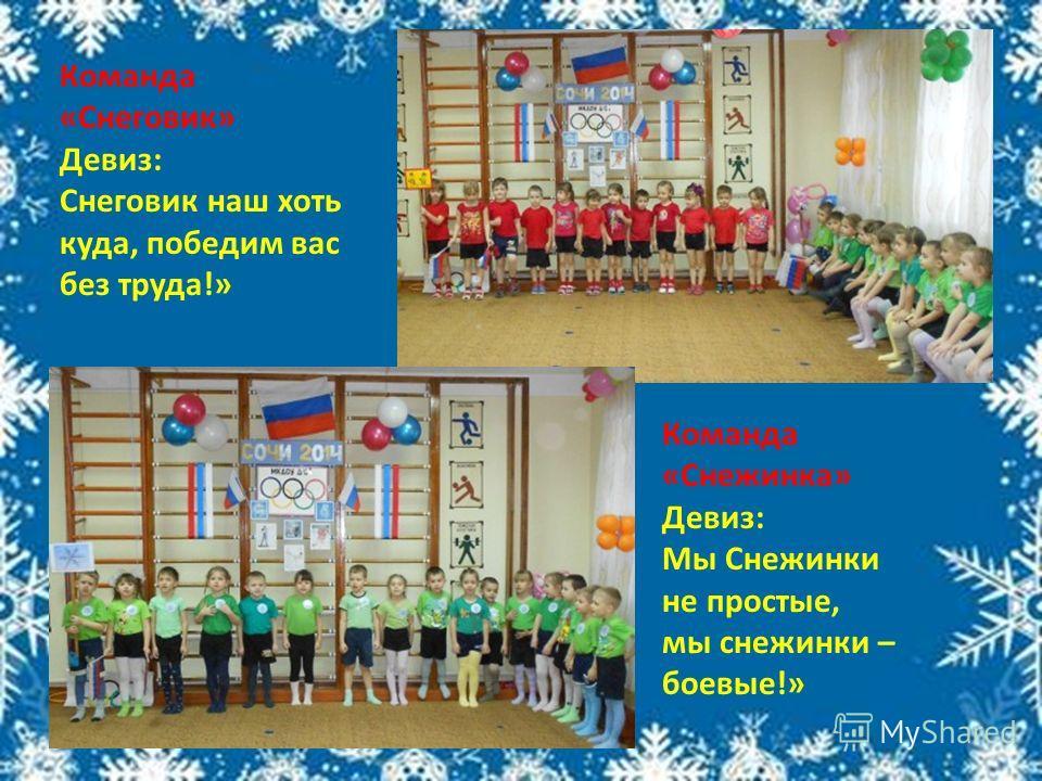 Команда «Снеговик» Девиз: Снеговик наш хоть куда, победим вас без труда!» Команда «Снежинка» Девиз: Мы Снежинки не простые, мы снежинки – боевые!»