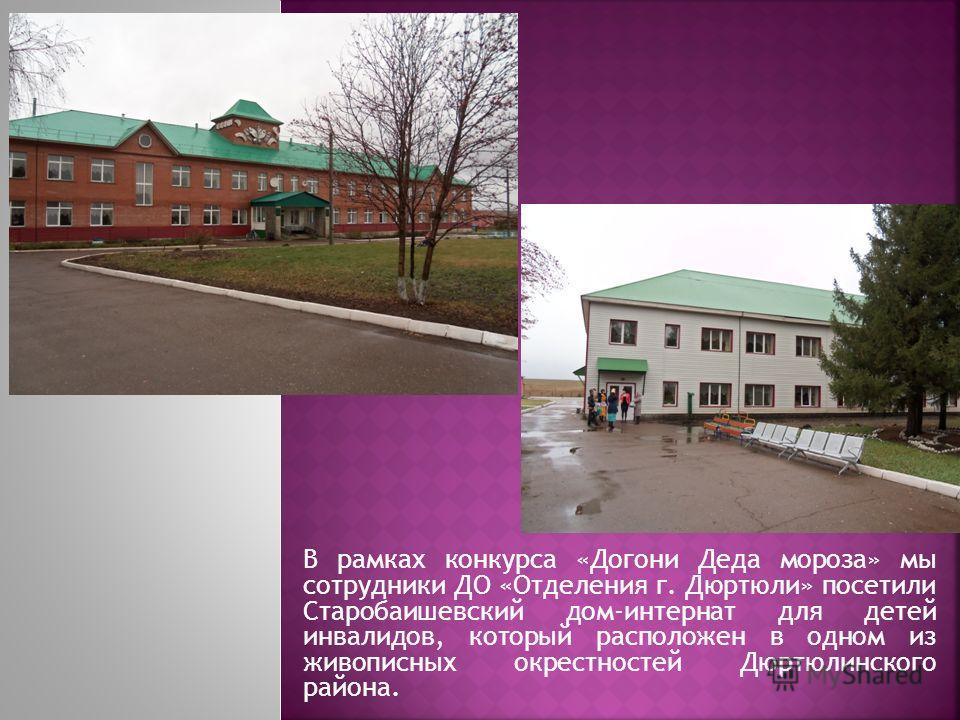 В рамках конкурса «Догони Деда мороза» мы сотрудники ДО «Отделения г. Дюртюли» посетили Старобаишевский дом-интернат для детей инвалидов, который расположен в одном из живописных окрестностей Дюртюлинского района.