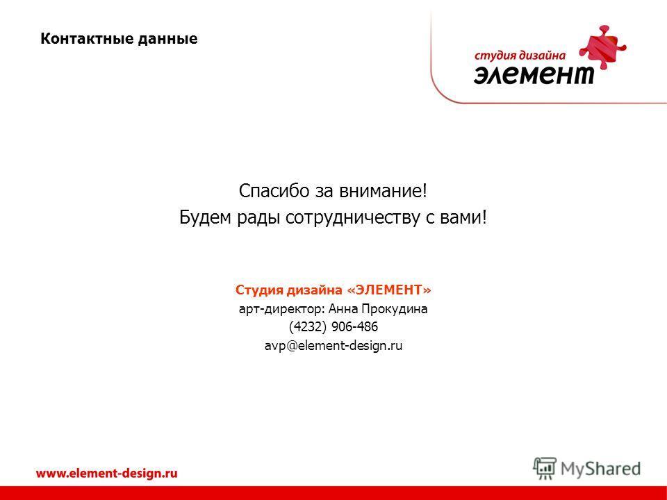 Спасибо за внимание! Будем рады сотрудничеству с вами! Студия дизайна «ЭЛЕМЕНТ» арт-директор: Анна Прокудина (4232) 906-486 avp@element-design.ru Контактные данные