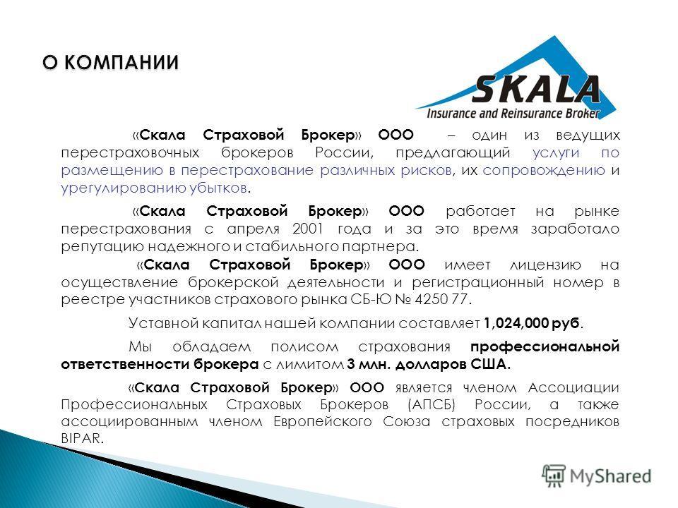 « Скала Страховой Брокер » ООО – один из ведущих перестраховочных брокеров России, предлагающий услуги по размещению в перестрахование различных рисков, их сопровождению и урегулированию убытков. « Скала Страховой Брокер » ООО работает на рынке перес
