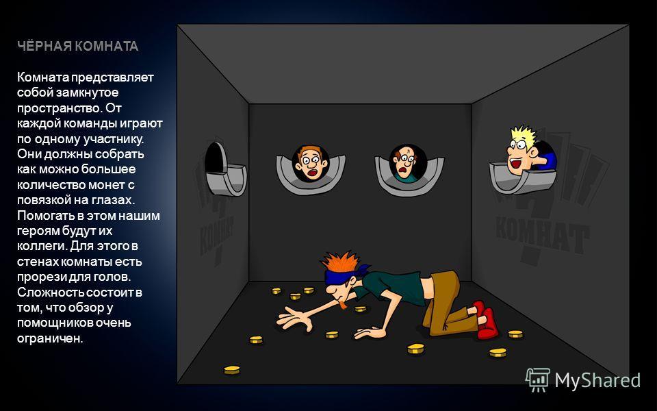 ЧЁРНАЯ КОМНАТА Комната представляет собой замкнутое пространство. От каждой команды играют по одному участнику. Они должны собрать как можно большее количество монет с повязкой на глазах. Помогать в этом нашим героям будут их коллеги. Для этого в сте
