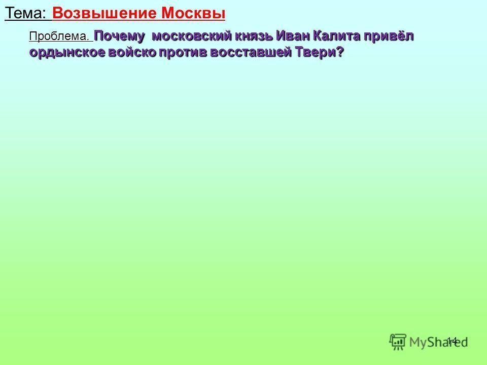 14 Тема: Возвышение Москвы Проблема. Почему московский князь Иван Калита привёл ордынское войско против восставшей Твери?