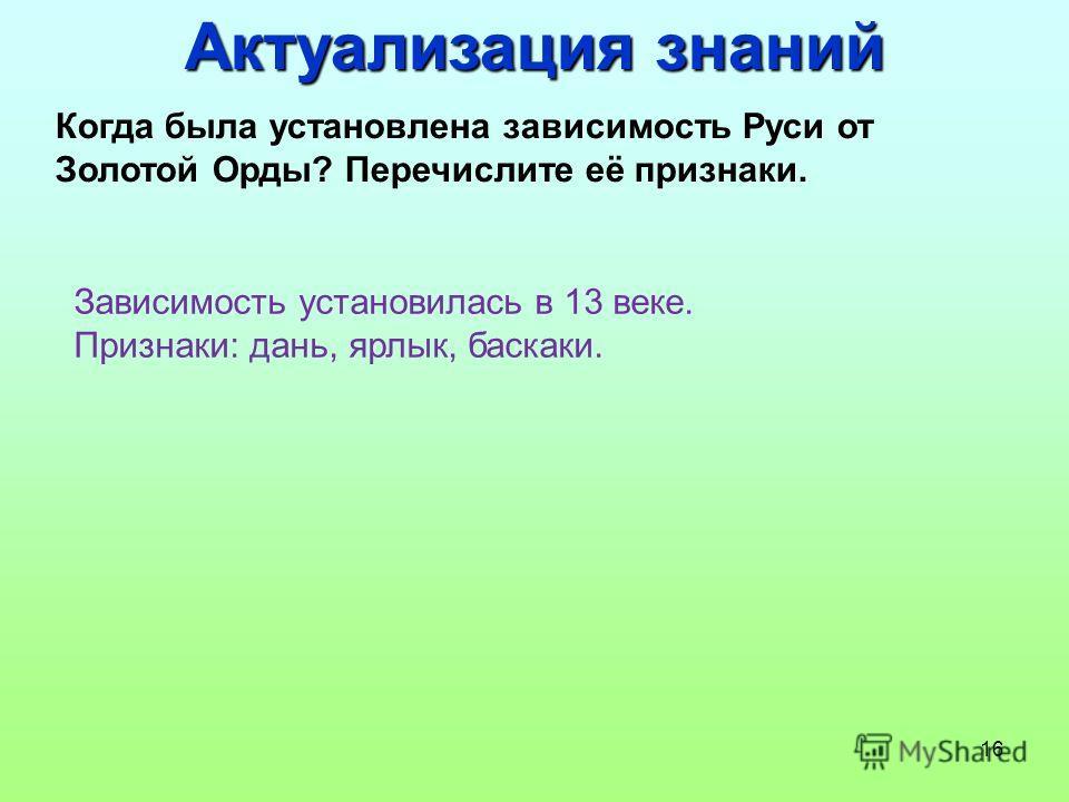 16 Когда была установлена зависимость Руси от Золотой Орды? Перечислите её признаки. Зависимость установилась в 13 веке. Признаки: дань, ярлык, баскаки. Актуализация знаний