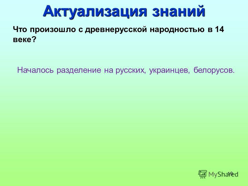 19 Что произошло с древнерусской народностью в 14 веке? Началось разделение на русских, украинцев, белорусов. Актуализация знаний
