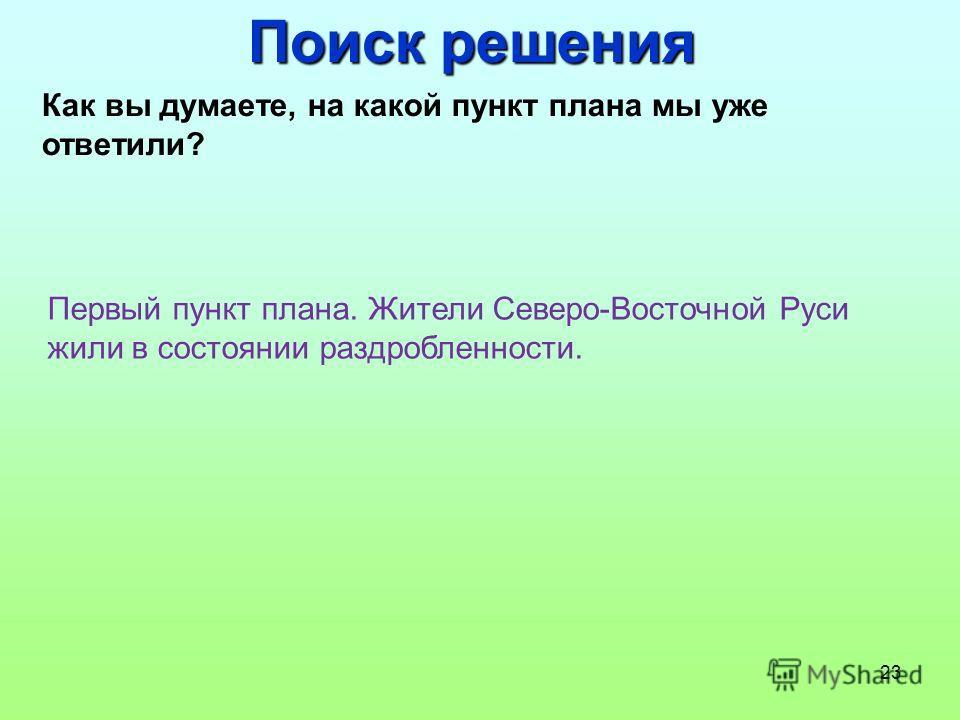 23 Поиск решения Как вы думаете, на какой пункт плана мы уже ответили? Первый пункт плана. Жители Северо-Восточной Руси жили в состоянии раздробленности.
