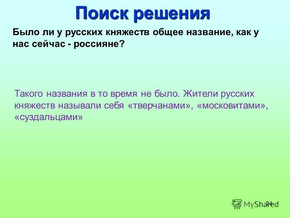 24 Поиск решения Было ли у русских княжеств общее название, как у нас сейчас - россияне? Такого названия в то время не было. Жители русских княжеств называли себя «тверчанами», «московитами», «суздальцами»