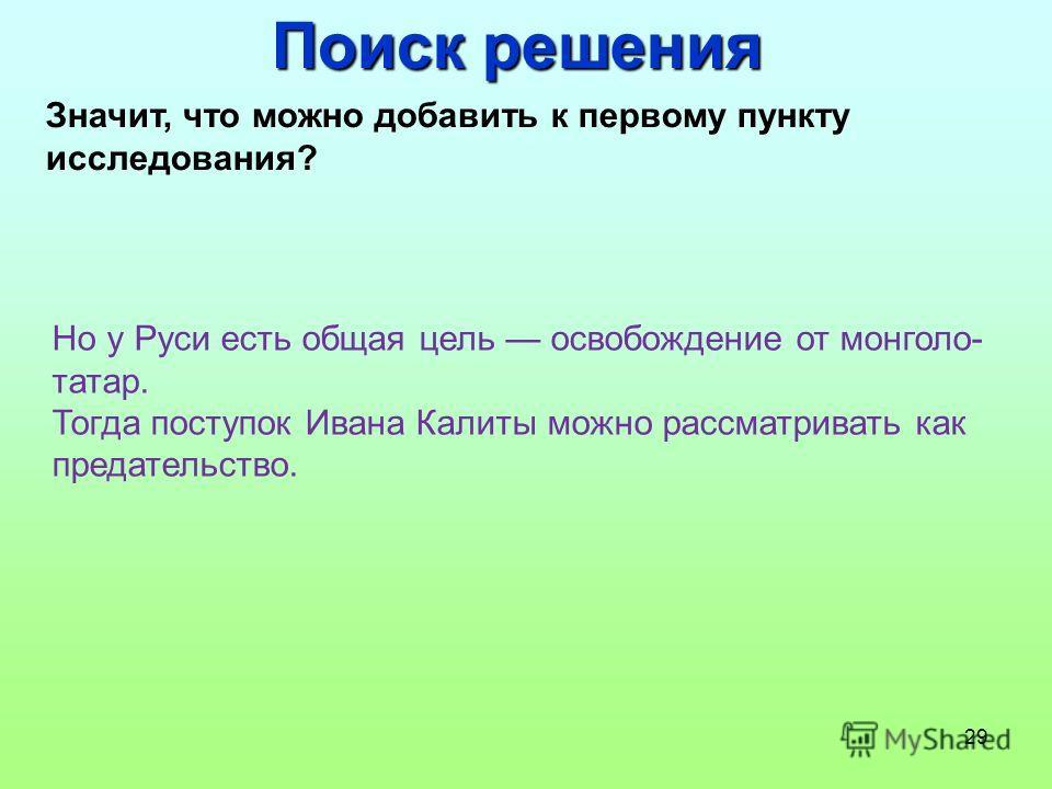 29 Поиск решения Значит, что можно добавить к первому пункту исследования? Но у Руси есть общая цель освобождение от монголо- татар. Тогда поступок Ивана Калиты можно рассматривать как предательство.