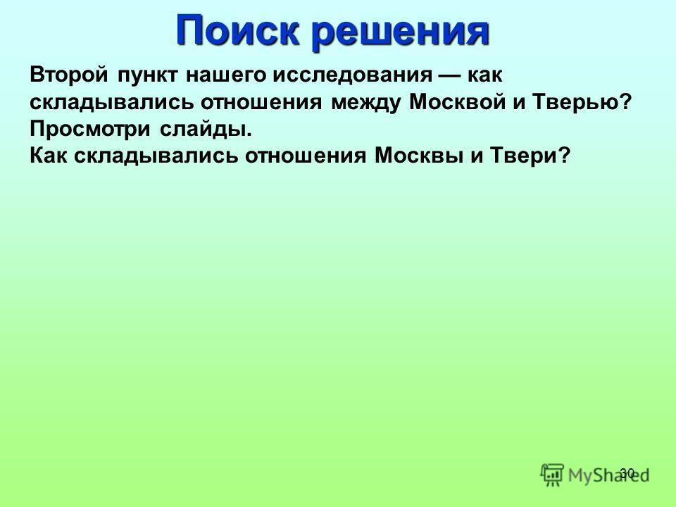 30 Поиск решения Второй пункт нашего исследования как складывались отношения между Москвой и Тверью? Просмотри слайды. Как складывались отношения Москвы и Твери?
