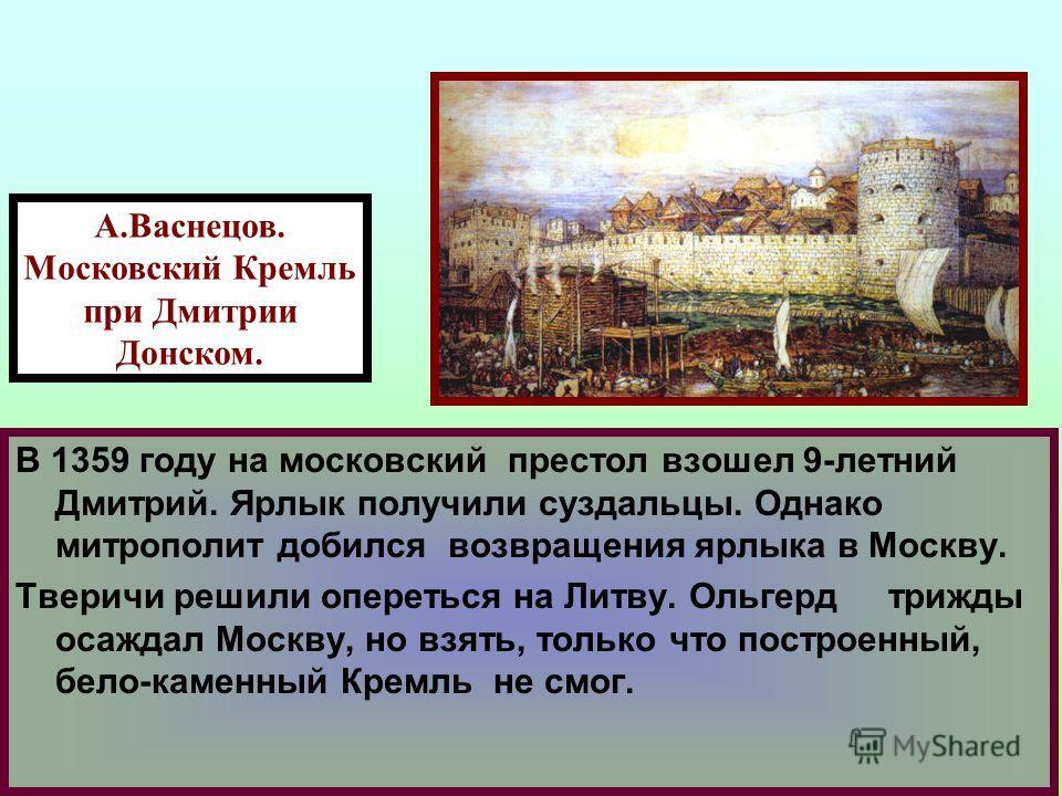 22.01.11 13:50 В 1359 году на московский престол взошел 9-летний Дмитрий. Ярлык получили суздальцы. Однако митрополит добился возвращения ярлыка в Москву. Тверичи решили опереться на Литву. Ольгерд трижды осаждал Москву, но взять, только что построен
