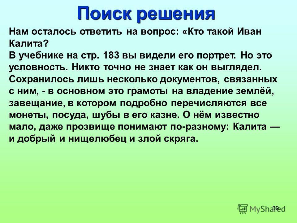 39 Поиск решения Нам осталось ответить на вопрос: «Кто такой Иван Калита? В учебнике на стр. 183 вы видели его портрет. Но это условность. Никто точно не знает как он выглядел. Сохранилось лишь несколько документов, связанных с ним, - в основном это