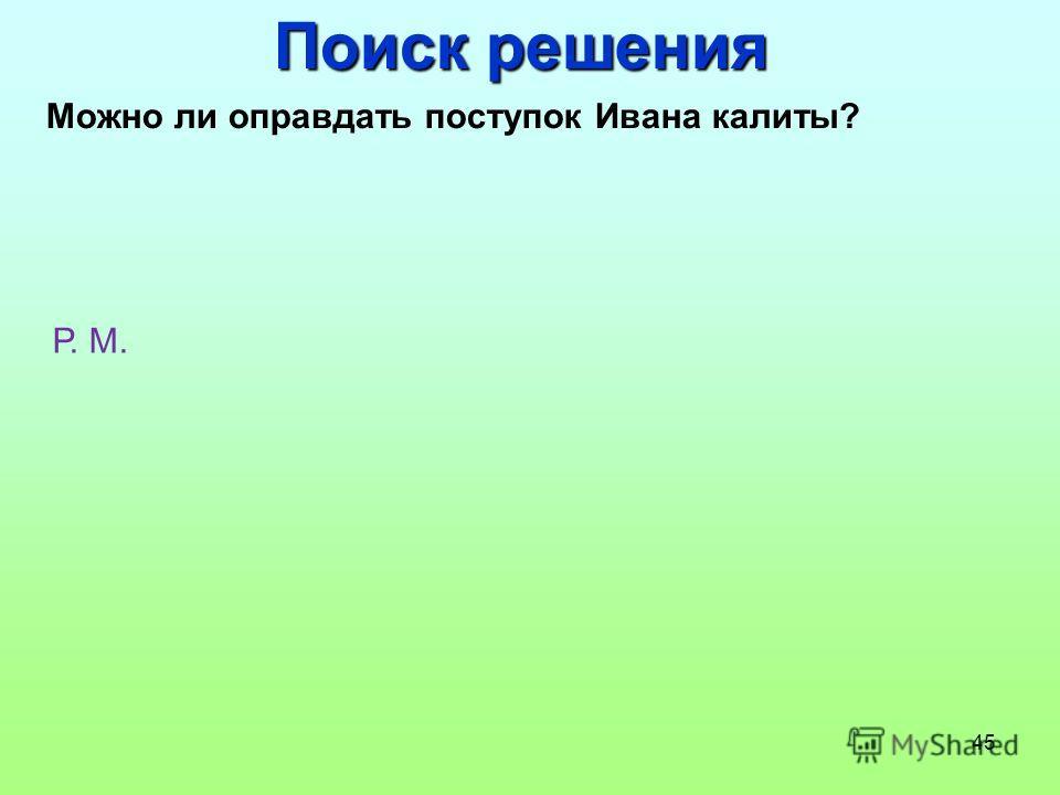45 Поиск решения Можно ли оправдать поступок Ивана калиты? Р. М.