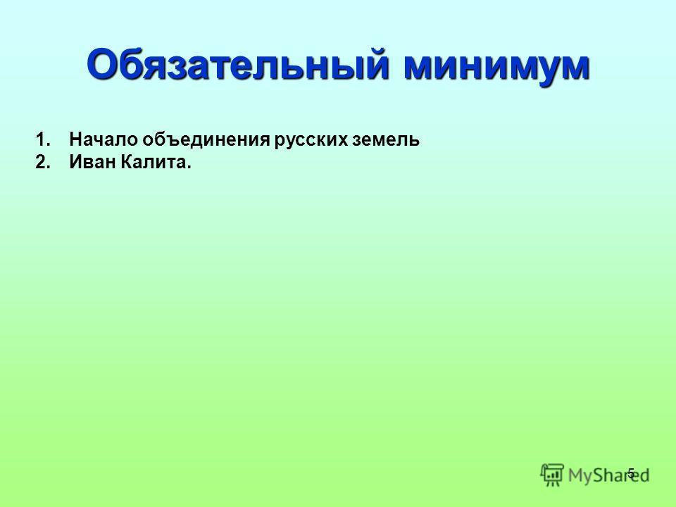 5 Обязательный минимум 1. Начало объединения русских земель 2. Иван Калита.