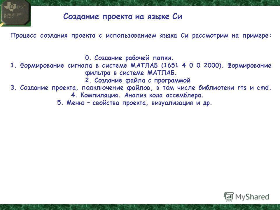 Процесс создания проекта с использованием языка Си рассмотрим на примере: 0. Создание рабочей папки. 1. Формирование сигнала в системе МАТЛАБ (1651 4 0 0 2000). Формирование фильтра в системе МАТЛАБ. 2. Создание файла с программой 3. Создание проекта