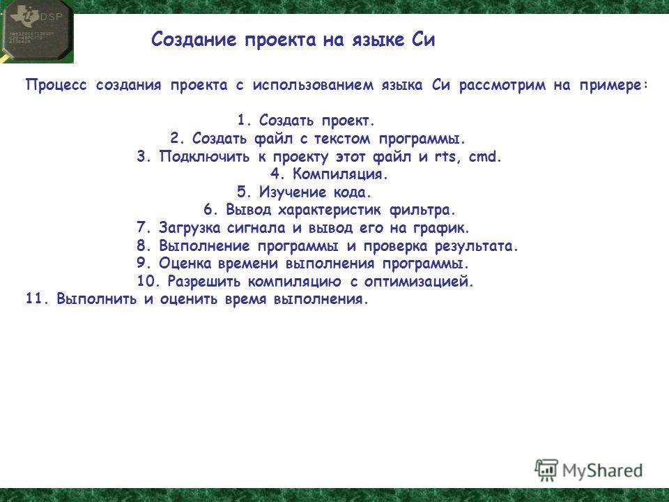 Процесс создания проекта с использованием языка Си рассмотрим на примере: 1. Создать проект. 2. Создать файл с текстом программы. 3. Подключить к проекту этот файл и rts, cmd. 4. Компиляция. 5. Изучение кода. 6. Вывод характеристик фильтра. 7. Загруз